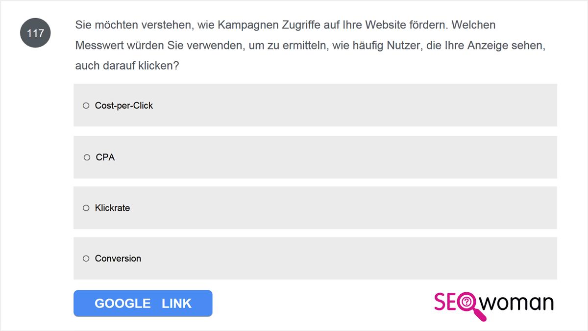 Sie möchten verstehen, wie Kampagnen Zugriffe auf Ihre Website fördern. Welchen Messwert würden Sie verwenden, um zu ermitteln, wie häufig Nutzer, die Ihre Anzeige sehen, auch darauf klicken?