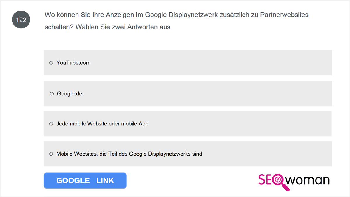 Wo können Sie Ihre Anzeigen im Google Displaynetzwerk zusätzlich zu Partnerwebsites schalten? Wählen Sie zwei Antworten aus.