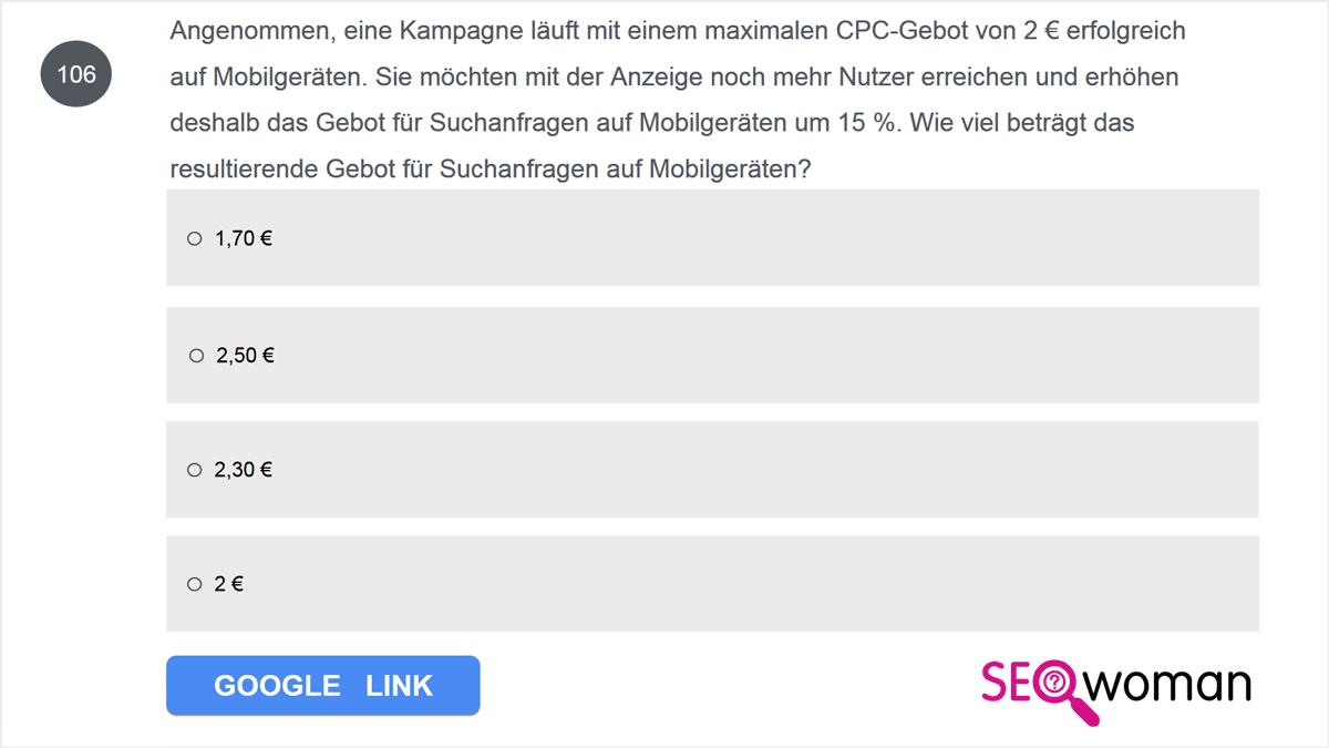 Angenommen, eine Kampagne läuft mit einem maximalen CPC-Gebot von 2 € erfolgreich auf Mobilgeräten. Sie möchten mit der Anzeige noch mehr Nutzer erreichen und erhöhen deshalb das Gebot für Suchanfragen auf Mobilgeräten um 15 %. Wie viel beträgt das resultierende Gebot für Suchanfragen auf Mobilgeräten?