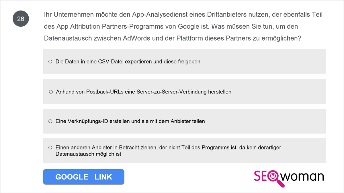 Ihr Unternehmen möchte den App-Analysedienst eines Drittanbieters nutzen, der ebenfalls Teil des App Attribution Partners-Programms von Google ist. Was müssen Sie tun, um den Datenaustausch zwischen AdWords und der Plattform dieses Partners zu ermöglichen?