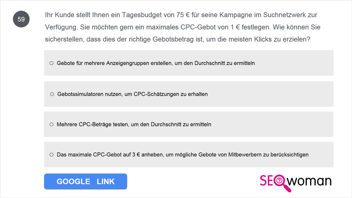 Ihr Kunde stellt Ihnen ein Tagesbudget von 75 € für seine Kampagne im Suchnetzwerk zur Verfügung. Sie möchten gern ein maximales CPC-Gebot von 1 € festlegen. Wie können Sie sicherstellen, dass dies der richtige Gebotsbetrag ist, um die meisten Klicks zu erzielen?