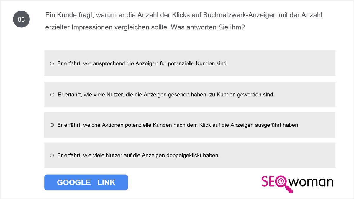 Ein Kunde fragt, warum er die Anzahl der Klicks auf Suchnetzwerk-Anzeigen mit der Anzahl erzielter Impressionen vergleichen sollte. Was antworten Sie ihm?