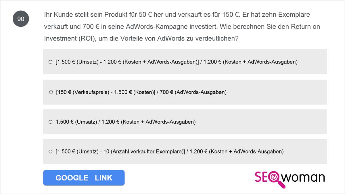 Ihr Kunde stellt sein Produkt für 50 € her und verkauft es für 150 €. Er hat zehn Exemplare verkauft und 700 € in seine AdWords-Kampagne investiert. Wie berechnen Sie den Return on Investment (ROI), um die Vorteile von AdWords zu verdeutlichen?