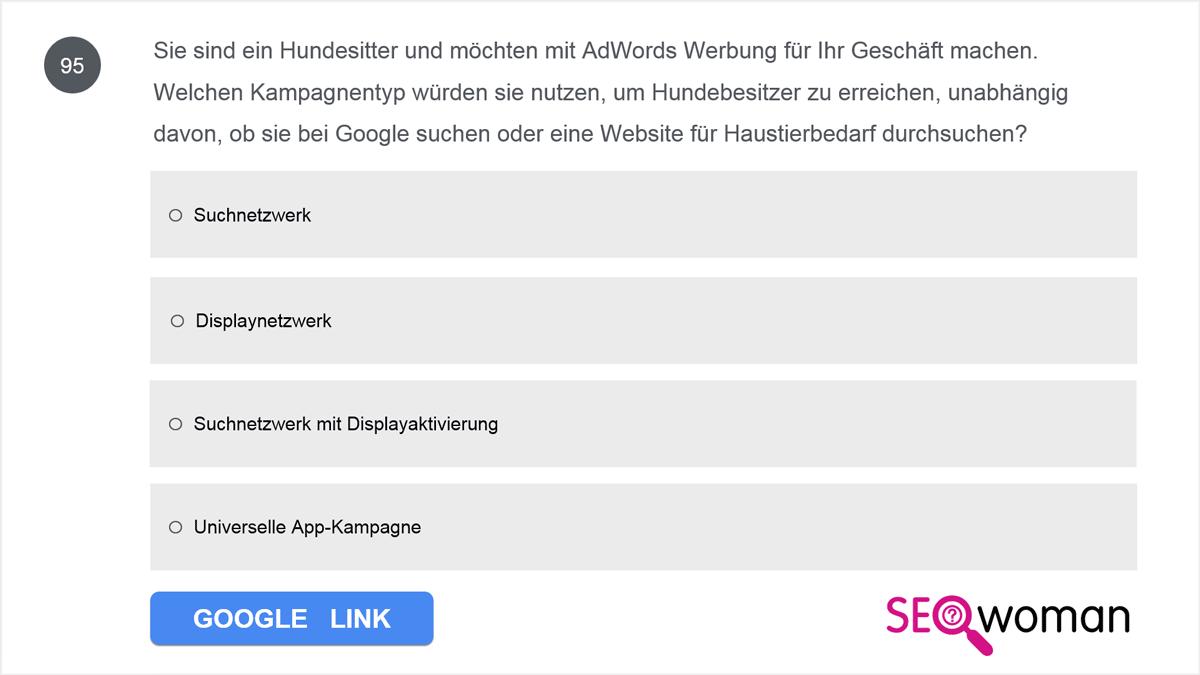 Sie sind ein Hundesitter und möchten mit AdWords Werbung für Ihr Geschäft machen. Welchen Kampagnentyp würden sie nutzen, um Hundebesitzer zu erreichen, unabhängig davon, ob sie bei Google suchen oder eine Website für Haustierbedarf durchsuchen?