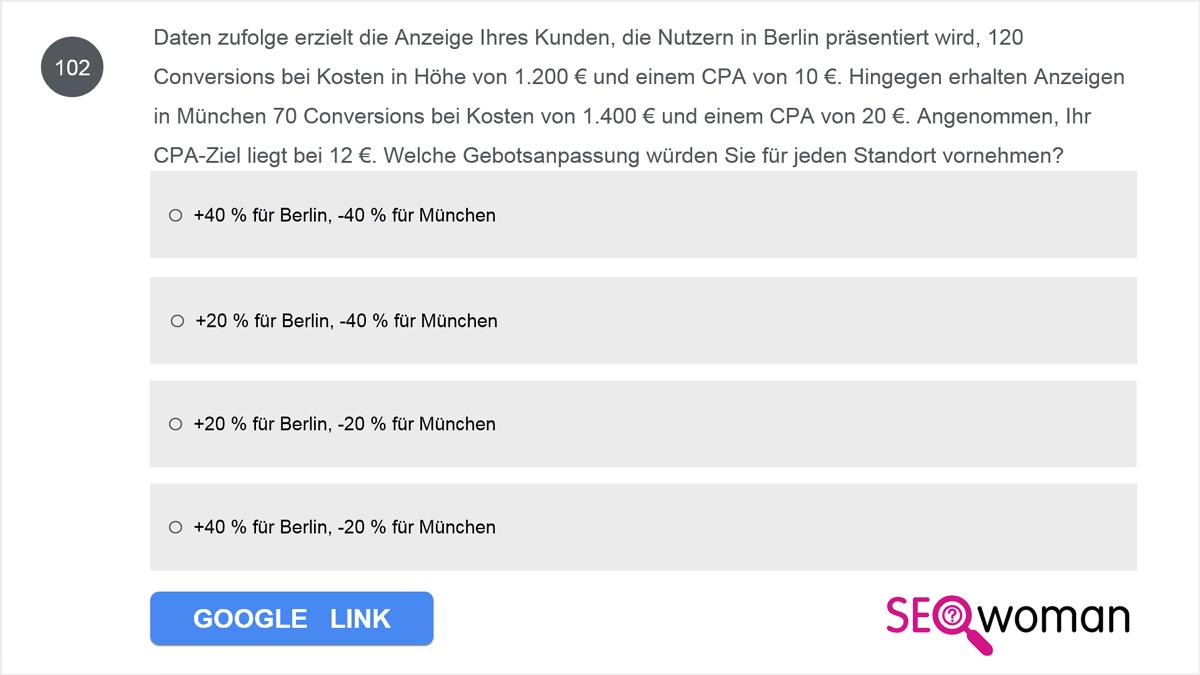 Daten zufolge erzielt die Anzeige Ihres Kunden, die Nutzern in Berlin präsentiert wird, 120 Conversions bei Kosten in Höhe von 1.200 € und einem CPA von 10 €. Hingegen erhalten Anzeigen in München 70 Conversions bei Kosten von 1.400 € und einem CPA von 20 €. Angenommen, Ihr CPA-Ziel liegt bei 12 €. Welche Gebotsanpassung würden Sie für jeden Standort vornehmen?
