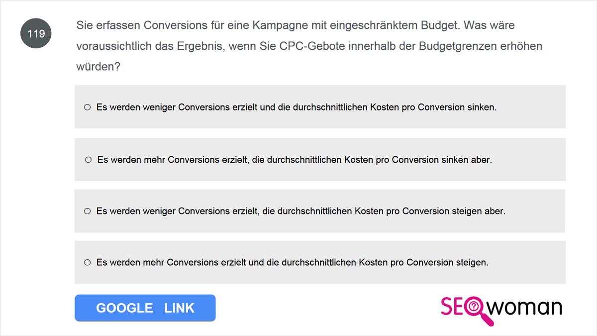 Sie erfassen Conversions für eine Kampagne mit eingeschränktem Budget. Was wäre voraussichtlich das Ergebnis, wenn Sie CPC-Gebote innerhalb der Budgetgrenzen erhöhen würden?
