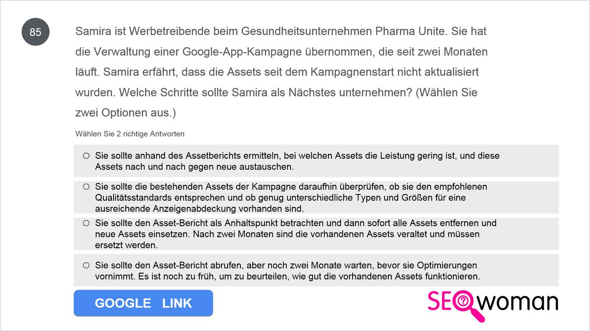 Samira ist Werbetreibende beim Gesundheitsunternehmen Pharma Unite. Sie hat die Verwaltung einer Google-App-Kampagne übernommen, die seit zwei Monaten läuft. Samira erfährt, dass die Assets seit dem Kampagnenstart nicht aktualisiert wurden. Welche Schritte sollte Samira als Nächstes unternehmen?