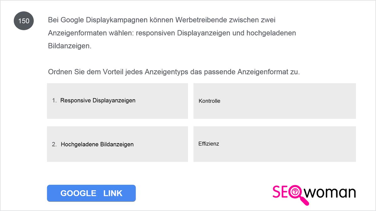 Bei Google Displaykampagnen können Werbetreibende zwischen zwei Anzeigenformaten wählen: responsiven Displayanzeigen und hochgeladenen Bildanzeigen. Ordnen Sie dem Vorteil jedes Anzeigentyps das passende Anzeigenformat zu.