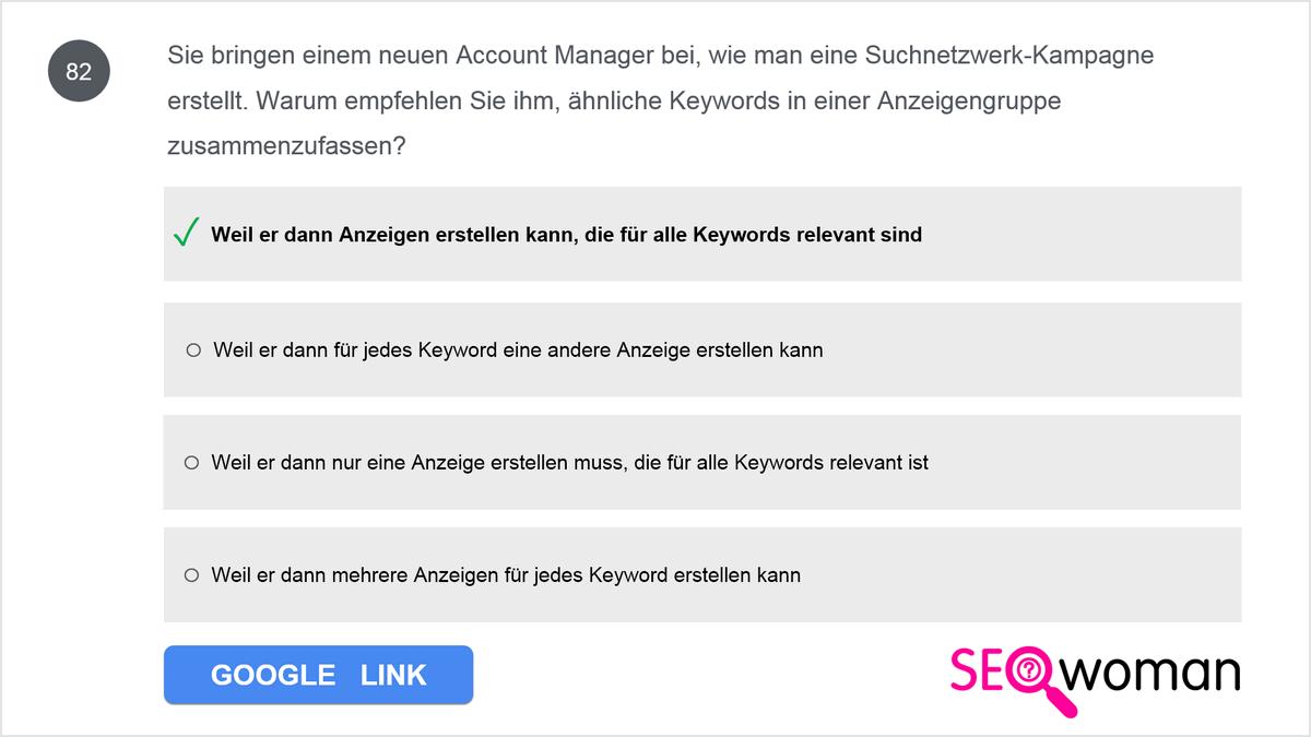 Sie bringen einem neuen Account Manager bei, wie man eine Suchnetzwerk-Kampagne erstellt. Warum empfehlen Sie ihm, ähnliche Keywords in einer Anzeigengruppe zusammenzufassen?