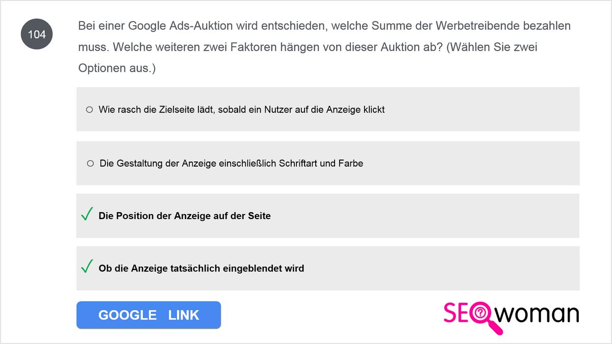 Bei einer Google Ads-Auktion wird entschieden, welche Summe der Werbetreibende bezahlen muss. Welche weiteren zwei Faktoren hängen von dieser Auktion ab? (Wählen Sie zwei Optionen aus.)