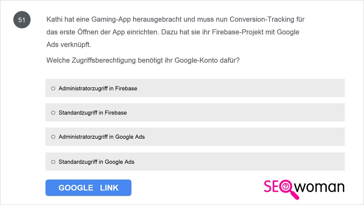 Kathi hat eine Gaming-App herausgebracht und muss nun Conversion-Tracking für das erste Öffnen der App einrichten. Dazu hat sie ihr Firebase-Projekt mit Google Ads verknüpft. Welche Zugriffsberechtigung benötigt ihr Google-Konto dafür?