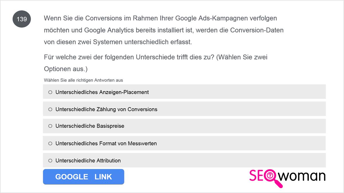 Wenn Sie die Conversions im Rahmen Ihrer Google Ads-Kampagnen verfolgen möchten und Google Analytics bereits installiert ist, werden die Conversion-Daten von diesen zwei Systemen unterschiedlich erfasst. Für welche zwei der folgenden Unterschiede trifft dies zu?