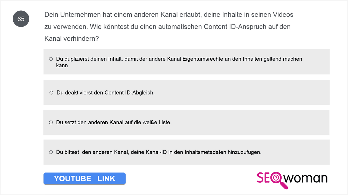 Dein Unternehmen hat einem anderen Kanal erlaubt, deine Inhalte in seinen Videos zu verwenden. Wie könntest du einen automatischen Content ID-Anspruch auf den Kanal verhindern?